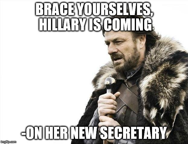 Brace Yourselves X is Coming Meme | BRACE YOURSELVES, HILLARY IS COMING -ON HER NEW SECRETARY | image tagged in memes,brace yourselves x is coming | made w/ Imgflip meme maker