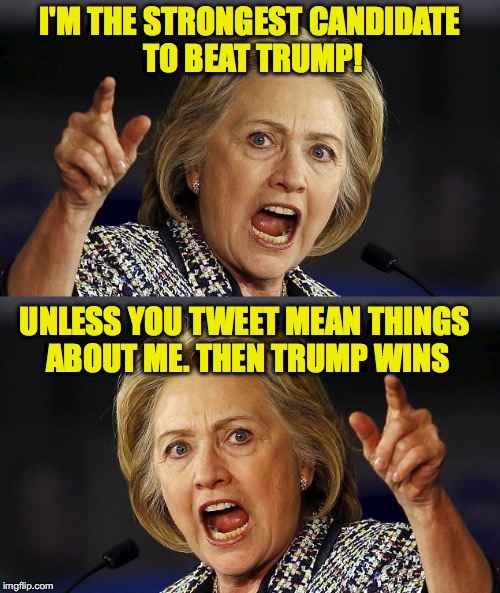 No, she's totally wearing clothes | I'M THE STRONGEST CANDIDATE TO BEAT TRUMP! UNLESS YOU TWEET MEAN THINGS ABOUT ME. THEN TRUMP WINS | image tagged in hillary clinton,election 2016 | made w/ Imgflip meme maker