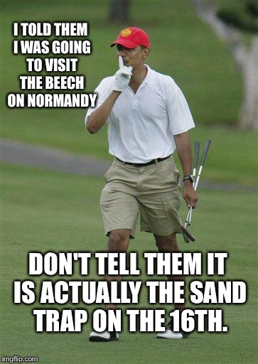 obama golf | I TOLD THEM I WAS GOING TO VISIT THE BEECH ON NORMANDY DON'T TELL THEM IT IS ACTUALLY THE SAND TRAP ON THE 16TH. | image tagged in obama golf | made w/ Imgflip meme maker