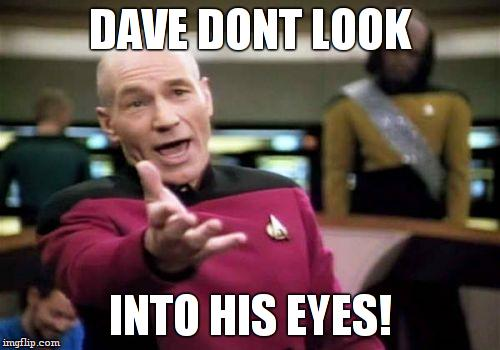 Picard Wtf Meme | DAVE DONT LOOK INTO HIS EYES! | image tagged in memes,picard wtf | made w/ Imgflip meme maker