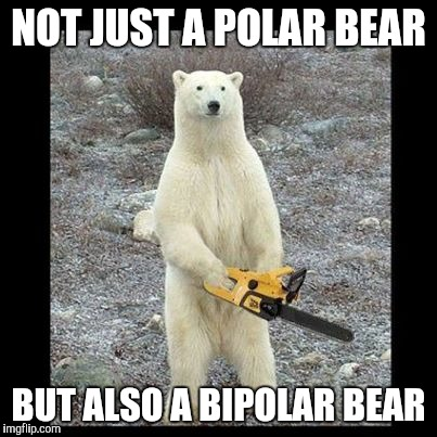 Chainsaw Bear | NOT JUST A POLAR BEAR BUT ALSO A BIPOLAR BEAR | image tagged in memes,chainsaw bear | made w/ Imgflip meme maker