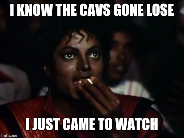 Michael Jackson Popcorn Meme | I KNOW THE CAVS GONE LOSE I JUST CAME TO WATCH | image tagged in memes,michael jackson popcorn | made w/ Imgflip meme maker