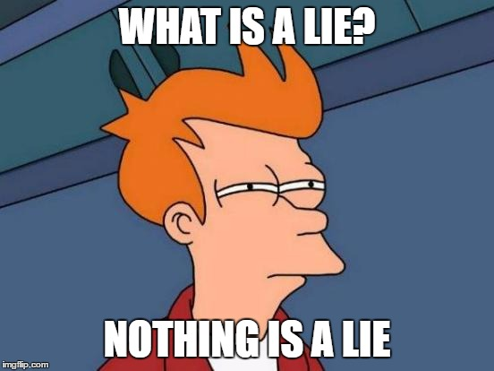 WHAT IS A LIE? NOTHING IS A LIE | image tagged in memes,futurama fry | made w/ Imgflip meme maker