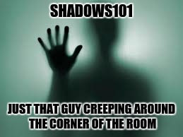 SHADOWS101 JUST THAT GUY CREEPING AROUND THE CORNER OF THE ROOM | made w/ Imgflip meme maker