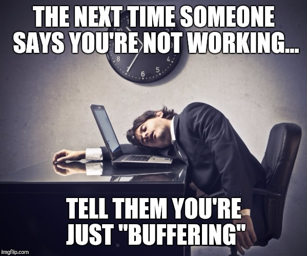 "I'm just buffering I am working. | THE NEXT TIME SOMEONE SAYS YOU'RE NOT WORKING... TELL THEM YOU'RE JUST ""BUFFERING"" 