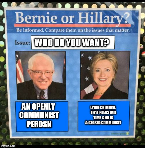 Bernie or Hillary? |  WHO DO YOU WANT? AN OPENLY COMMUNIST PEROSN; LYING CRIMINAL THAT NEEDS JAIL TIME  AND IS A CLOSED COMMUNIST | image tagged in bernie or hillary,hillary clinton,liar,communist,bernie sanders,evil | made w/ Imgflip meme maker