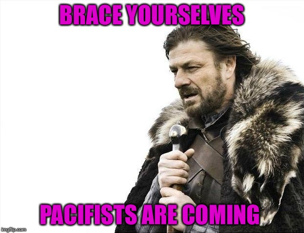 Brace Yourselves X is Coming Meme | BRACE YOURSELVES PACIFISTS ARE COMING | image tagged in memes,brace yourselves x is coming | made w/ Imgflip meme maker