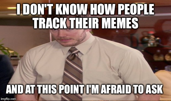 I DON'T KNOW HOW PEOPLE TRACK THEIR MEMES AND AT THIS POINT I'M AFRAID TO ASK | made w/ Imgflip meme maker
