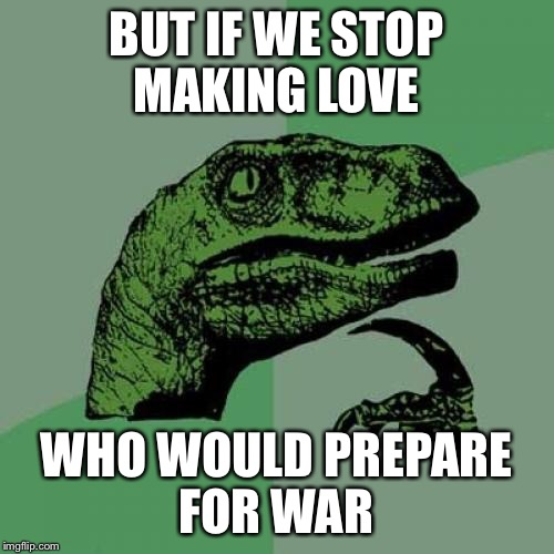Philosoraptor Meme | BUT IF WE STOP MAKING LOVE WHO WOULD PREPARE FOR WAR | image tagged in memes,philosoraptor | made w/ Imgflip meme maker