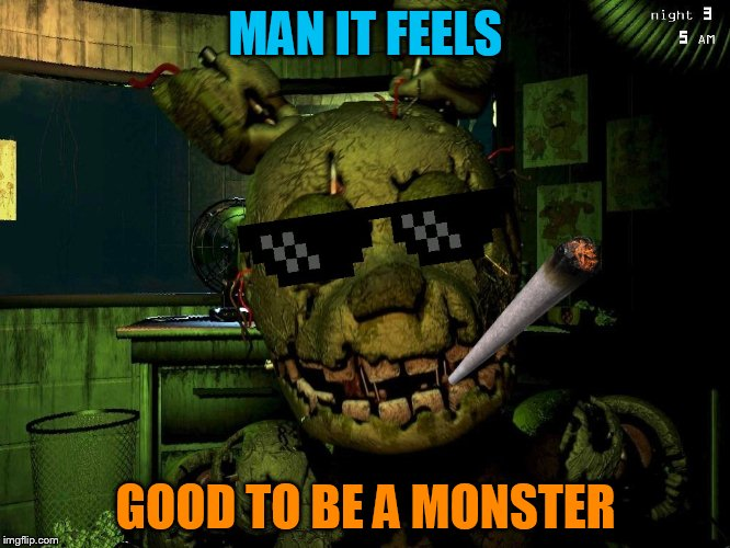 Mlg Springtrap |  MAN IT FEELS; GOOD TO BE A MONSTER | image tagged in mlg springtrap | made w/ Imgflip meme maker