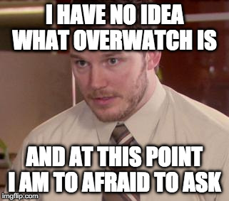 Afraid To Ask Andy (Closeup) Meme | I HAVE NO IDEA WHAT OVERWATCH IS AND AT THIS POINT I AM TO AFRAID TO ASK | image tagged in memes,afraid to ask andy closeup,AdviceAnimals | made w/ Imgflip meme maker