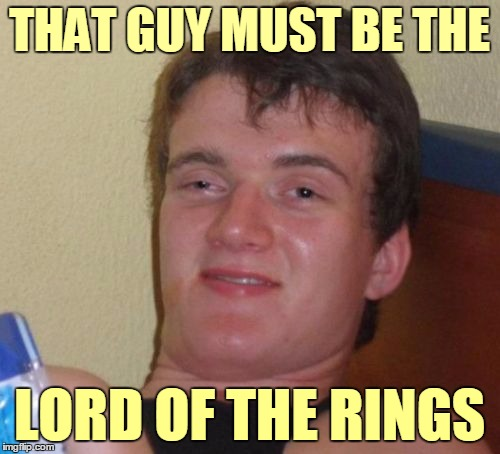 10 Guy Meme | THAT GUY MUST BE THE LORD OF THE RINGS | image tagged in memes,10 guy | made w/ Imgflip meme maker