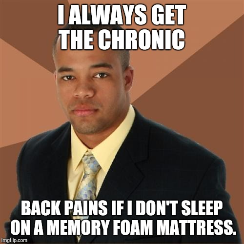 Successful Black Man Meme | I ALWAYS GET THE CHRONIC BACK PAINS IF I DON'T SLEEP ON A MEMORY FOAM MATTRESS. | image tagged in memes,successful black man | made w/ Imgflip meme maker