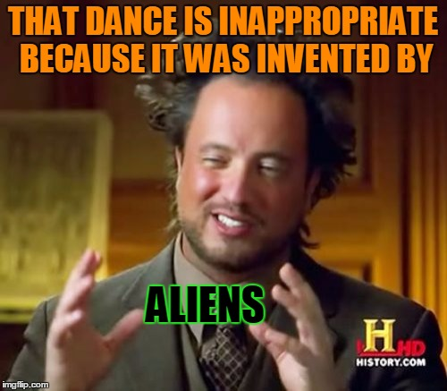 Ancient Aliens Meme | THAT DANCE IS INAPPROPRIATE BECAUSE IT WAS INVENTED BY ALIENS | image tagged in memes,ancient aliens | made w/ Imgflip meme maker