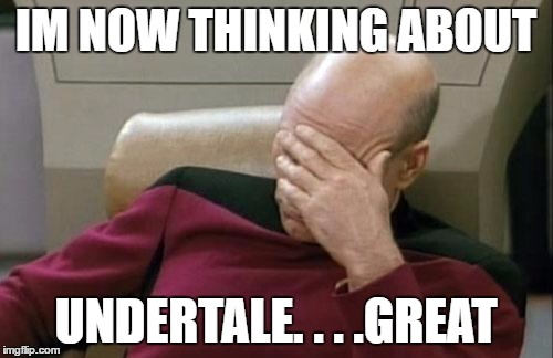 Captain Picard Facepalm Meme | IM NOW THINKING ABOUT UNDERTALE. . . .GREAT | image tagged in memes,captain picard facepalm | made w/ Imgflip meme maker