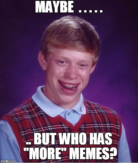"Bad Luck Brian Meme | MAYBE  . . . . . .. BUT WHO HAS ""MORE"" MEMES? 