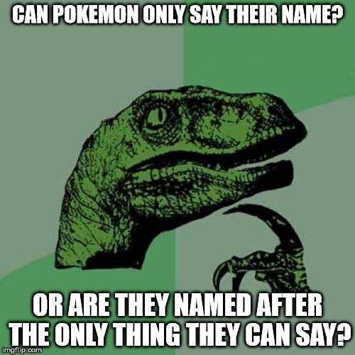 Philosoraptor | CAN POKEMON ONLY SAY THEIR NAME? OR ARE THEY NAMED AFTER THE ONLY THING THEY CAN SAY? | image tagged in memes,philosoraptor,pokemon,funny,name,green | made w/ Imgflip meme maker
