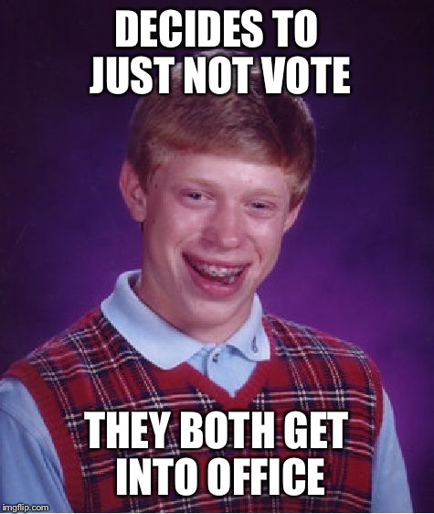 Bad Luck Brian Meme | DECIDES TO JUST NOT VOTE THEY BOTH GET INTO OFFICE | image tagged in memes,bad luck brian | made w/ Imgflip meme maker