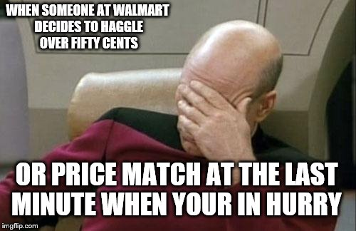 Captain Picard Facepalm Meme | WHEN SOMEONE AT WALMART DECIDES TO HAGGLE OVER FIFTY CENTS OR PRICE MATCH AT THE LAST MINUTE WHEN YOUR IN HURRY | image tagged in memes,captain picard facepalm | made w/ Imgflip meme maker