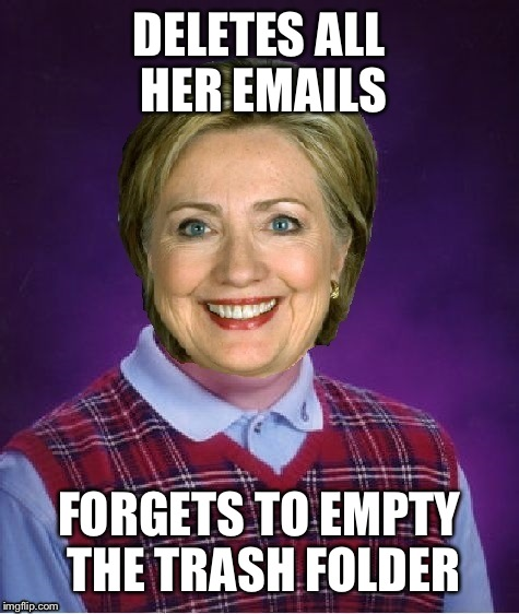 Horrible Luck Hillary | DELETES ALL HER EMAILS FORGETS TO EMPTY THE TRASH FOLDER | image tagged in horrible luck hillary | made w/ Imgflip meme maker