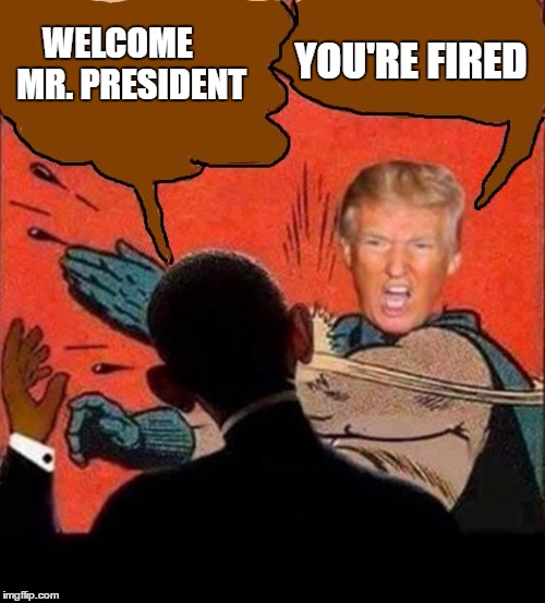 Trigger warning  | WELCOME     MR. PRESIDENT YOU'RE FIRED | image tagged in neverhillary | made w/ Imgflip meme maker