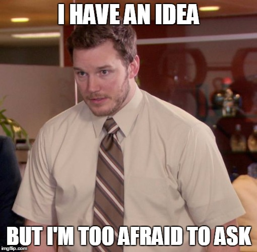 I HAVE AN IDEA BUT I'M TOO AFRAID TO ASK | made w/ Imgflip meme maker