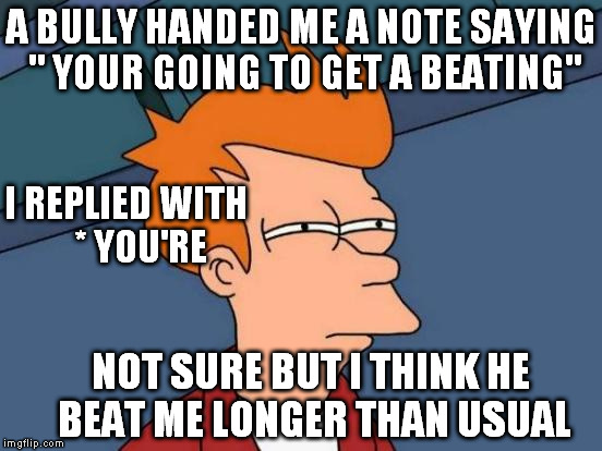 "sometimes it's not wise to correct spelling | A BULLY HANDED ME A NOTE SAYING "" YOUR GOING TO GET A BEATING"" I REPLIED WITH    * YOU'RE NOT SURE BUT I THINK HE BEAT ME LONGER THAN USUAL 