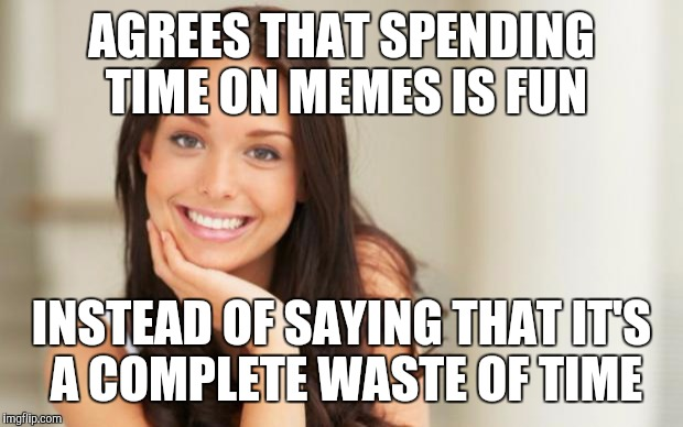good girlfriend | AGREES THAT SPENDING TIME ON MEMES IS FUN INSTEAD OF SAYING THAT IT'S A COMPLETE WASTE OF TIME | image tagged in good girlfriend | made w/ Imgflip meme maker