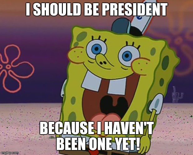I SHOULD BE PRESIDENT BECAUSE I HAVEN'T BEEN ONE YET! | made w/ Imgflip meme maker
