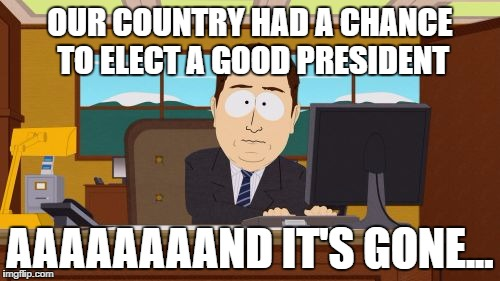 Aaaaand Its Gone Meme | OUR COUNTRY HAD A CHANCE TO ELECT A GOOD PRESIDENT AAAAAAAAND IT'S GONE... | image tagged in memes,aaaaand its gone | made w/ Imgflip meme maker
