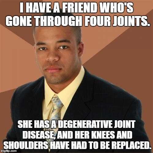 True story. Despite all the pain she's constantly in, she's just about the happiest person you'll ever meet. | I HAVE A FRIEND WHO'S GONE THROUGH FOUR JOINTS. SHE HAS A DEGENERATIVE JOINT DISEASE, AND HER KNEES AND SHOULDERS HAVE HAD TO BE REPLACED. | image tagged in memes,successful black man | made w/ Imgflip meme maker