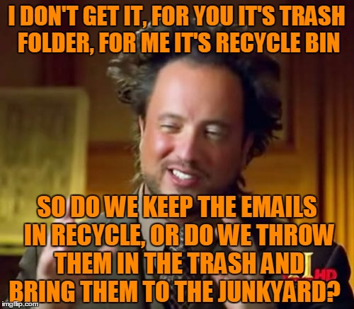 Ancient Aliens Meme | I DON'T GET IT, FOR YOU IT'S TRASH FOLDER, FOR ME IT'S RECYCLE BIN SO DO WE KEEP THE EMAILS IN RECYCLE, OR DO WE THROW THEM IN THE TRASH AND | image tagged in memes,ancient aliens | made w/ Imgflip meme maker