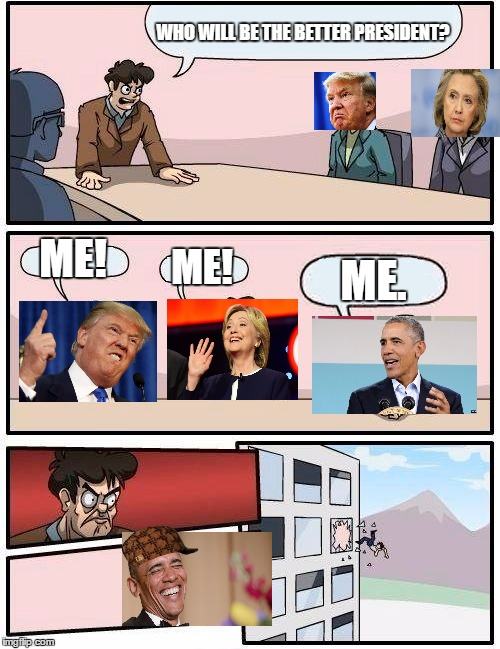 Boardroom Meeting Suggestion Meme | WHO WILL BE THE BETTER PRESIDENT? ME! ME! ME. | image tagged in memes,boardroom meeting suggestion,scumbag | made w/ Imgflip meme maker