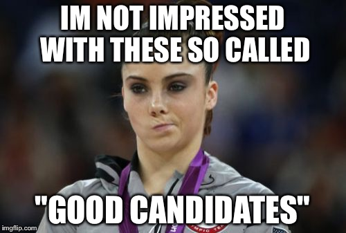 "McKayla Maroney Not Impressed Meme | IM NOT IMPRESSED WITH THESE SO CALLED ""GOOD CANDIDATES"" 