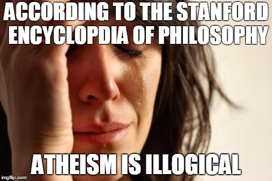 First World Problems Meme | ACCORDING TO THE STANFORD ENCYCLOPDIA OF PHILOSOPHY ATHEISM IS ILLOGICAL | image tagged in memes,first world problems | made w/ Imgflip meme maker