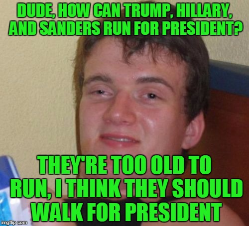 10 Guy Meme | DUDE, HOW CAN TRUMP, HILLARY, AND SANDERS RUN FOR PRESIDENT? THEY'RE TOO OLD TO RUN, I THINK THEY SHOULD WALK FOR PRESIDENT | image tagged in memes,10 guy,donald trump,bernie sanders,hillary clinton,walk | made w/ Imgflip meme maker