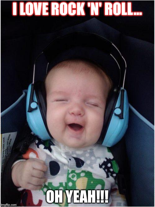 Baby music | I LOVE ROCK 'N' ROLL... OH YEAH!!! | image tagged in memes,rock music,funny baby,singing,little,song | made w/ Imgflip meme maker