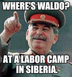 So that's why I can't find him. |  WHERE'S WALDO? AT A LABOR CAMP IN SIBERIA. | image tagged in stalin says,where's waldo | made w/ Imgflip meme maker