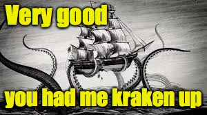 Very good you had me kraken up | made w/ Imgflip meme maker