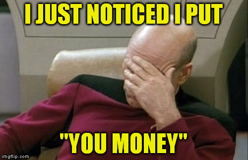 "Captain Picard Facepalm Meme | I JUST NOTICED I PUT ""YOU MONEY"" 
