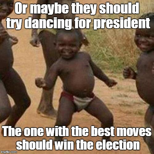 Third World Success Kid Meme | Or maybe they should try dancing for president The one with the best moves should win the election | image tagged in memes,third world success kid | made w/ Imgflip meme maker