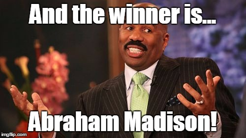 Steve Harvey Meme | And the winner is... Abraham Madison! | image tagged in memes,steve harvey | made w/ Imgflip meme maker