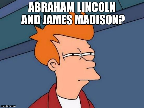 Futurama Fry Meme | ABRAHAM LINCOLN AND JAMES MADISON? | image tagged in memes,futurama fry | made w/ Imgflip meme maker