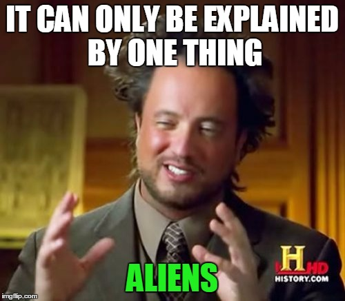 Ancient Aliens Meme | IT CAN ONLY BE EXPLAINED BY ONE THING ALIENS | image tagged in memes,ancient aliens | made w/ Imgflip meme maker