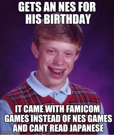 Bad Luck Brian Meme |  GETS AN NES FOR HIS BIRTHDAY; IT CAME WITH FAMICOM GAMES INSTEAD OF NES GAMES AND CANT READ JAPANESE | image tagged in memes,bad luck brian,japanese,famicom,nes,birthday | made w/ Imgflip meme maker