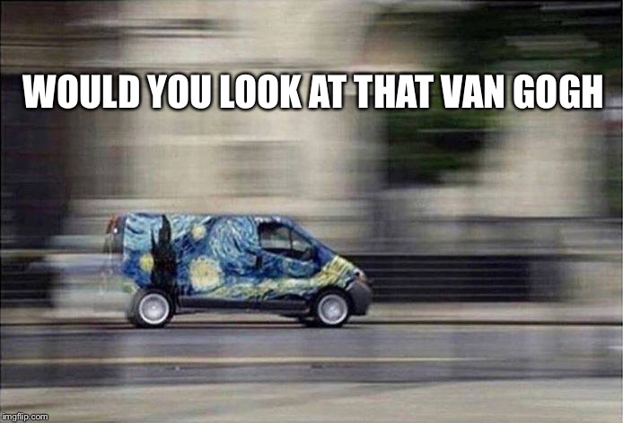 Starry, Starry Night | WOULD YOU LOOK AT THAT VAN GOGH | image tagged in memes,art,vincent van gogh,don mcclean,starry night | made w/ Imgflip meme maker