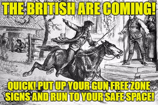 THE BRITISH ARE COMING! QUICK! PUT UP YOUR GUN FREE ZONE SIGNS AND RUN TO YOUR SAFE SPACE! | image tagged in memes,paul revere,gun free zones and safe spaces,liberal lunacy | made w/ Imgflip meme maker
