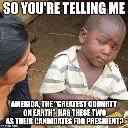"Third World Skeptical Kid Meme | SO YOU'RE TELLING ME AMERICA, THE ""GREATEST COUNRTY ON EARTH"", HAS THESE TWO AS THEIR CANDIDATES FOR PRESIDENT? 