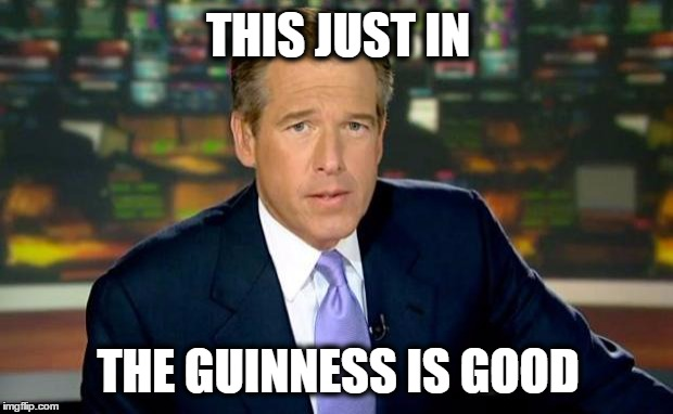 Some will understand. Some won't. | THIS JUST IN THE GUINNESS IS GOOD | image tagged in memes,brian williams was there,watergate | made w/ Imgflip meme maker