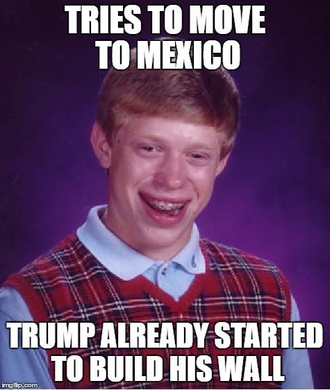 Bad Luck Brian Meme | TRIES TO MOVE TO MEXICO TRUMP ALREADY STARTED TO BUILD HIS WALL | image tagged in memes,bad luck brian | made w/ Imgflip meme maker